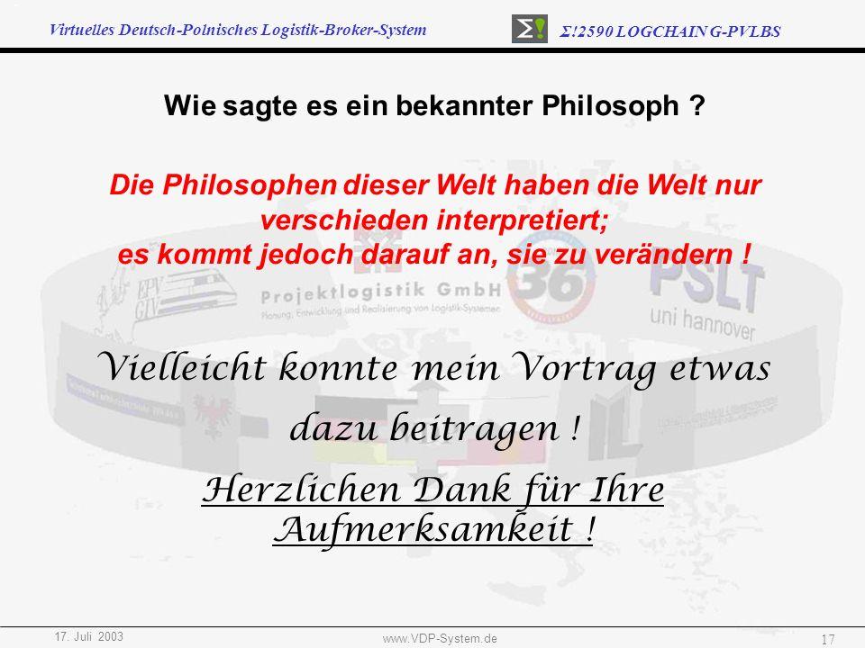 Virtuelles Deutsch-Polnisches Logistik-Broker-System Σ!2590 LOGCHAIN G-PVLBS 17. Juli 2003 www.VDP-System.de 17 Vielleicht konnte mein Vortrag etwas d