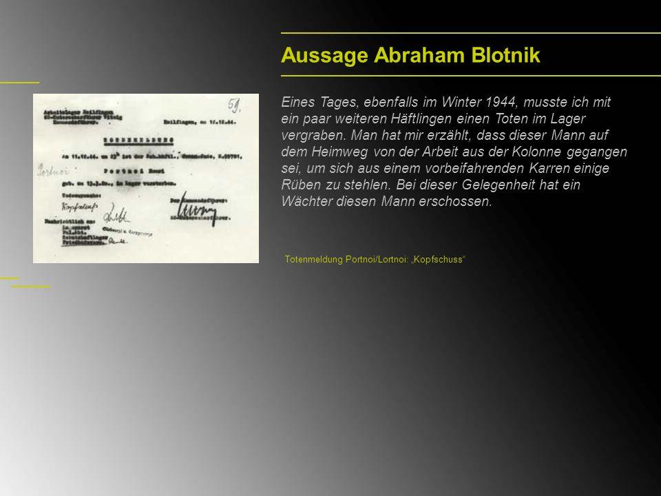 Aussage Abraham Blotnik Eines Tages, ebenfalls im Winter 1944, musste ich mit ein paar weiteren Häftlingen einen Toten im Lager vergraben.