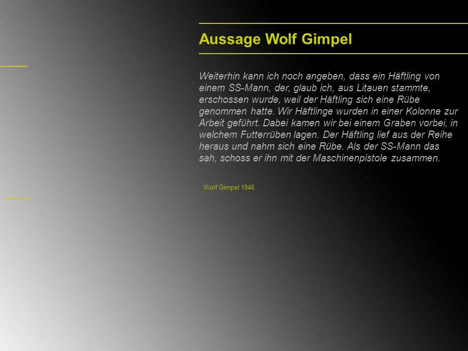 Aussage Wolf Gimpel Weiterhin kann ich noch angeben, dass ein Häftling von einem SS-Mann, der, glaub ich, aus Litauen stammte, erschossen wurde, weil der Häftling sich eine Rübe genommen hatte.
