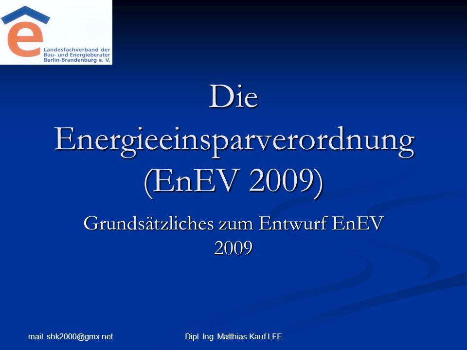 mail shk2000@gmx.net Dipl. Ing. Matthias Kauf LFE Die Energieeinsparverordnung (EnEV 2009) Grundsätzliches zum Entwurf EnEV 2009