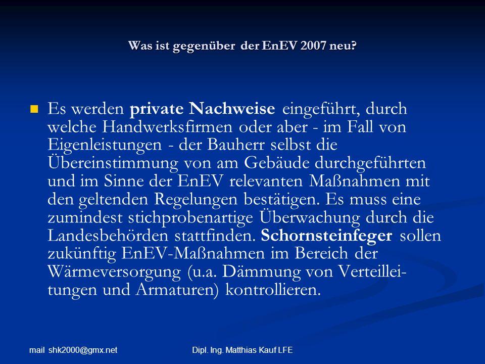 mail shk2000@gmx.net Dipl. Ing. Matthias Kauf LFE Was ist gegenüber der EnEV 2007 neu? Es werden private Nachweise eingeführt, durch welche Handwerksf
