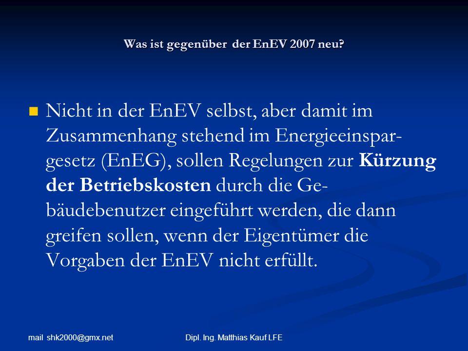 mail shk2000@gmx.net Dipl. Ing. Matthias Kauf LFE Was ist gegenüber der EnEV 2007 neu? Nicht in der EnEV selbst, aber damit im Zusammenhang stehend im