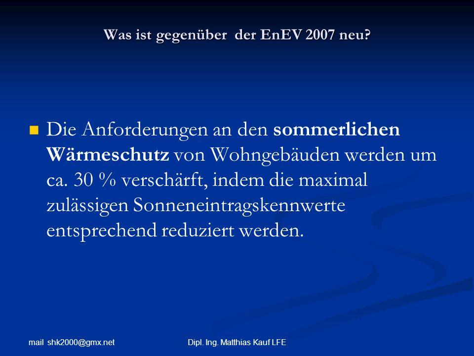 mail shk2000@gmx.net Dipl. Ing. Matthias Kauf LFE Was ist gegenüber der EnEV 2007 neu? Die Anforderungen an den sommerlichen Wärmeschutz von Wohngebäu
