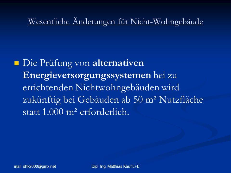 mail shk2000@gmx.net Dipl. Ing. Matthias Kauf LFE Wesentliche Änderungen für Nicht-Wohngebäude Die Prüfung von alternativen Energieversorgungssystemen