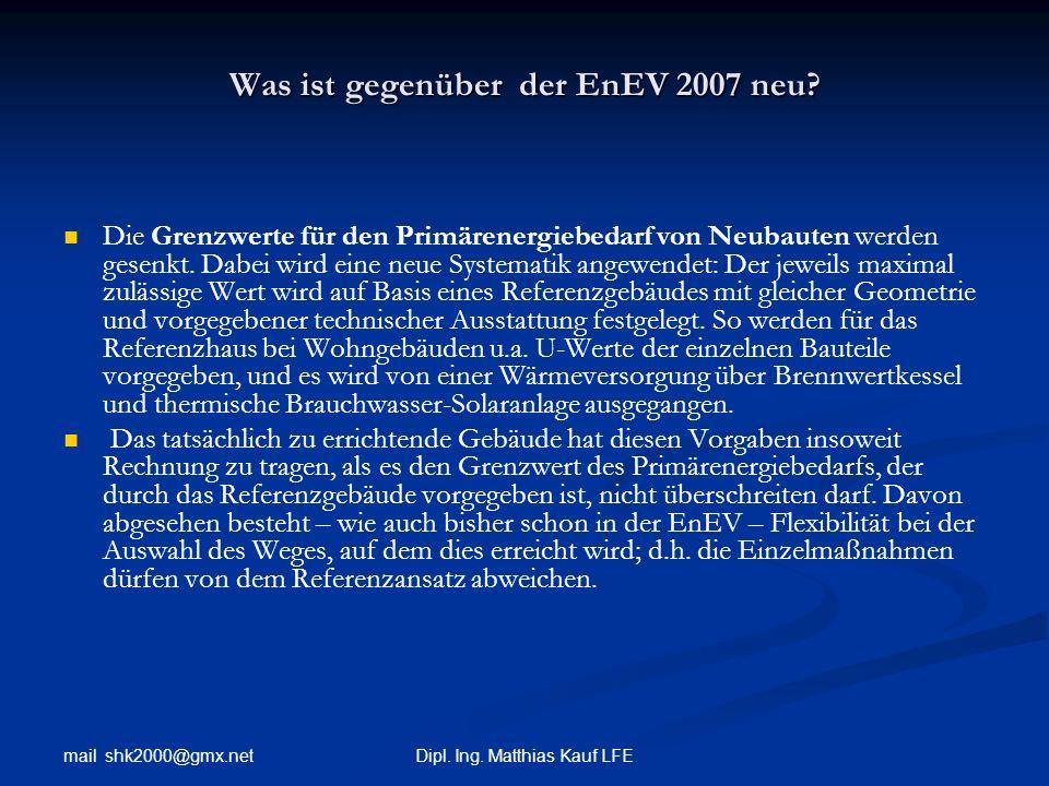 mail shk2000@gmx.net Dipl. Ing. Matthias Kauf LFE Was ist gegenüber der EnEV 2007 neu? Die Grenzwerte für den Primärenergiebedarf von Neubauten werden