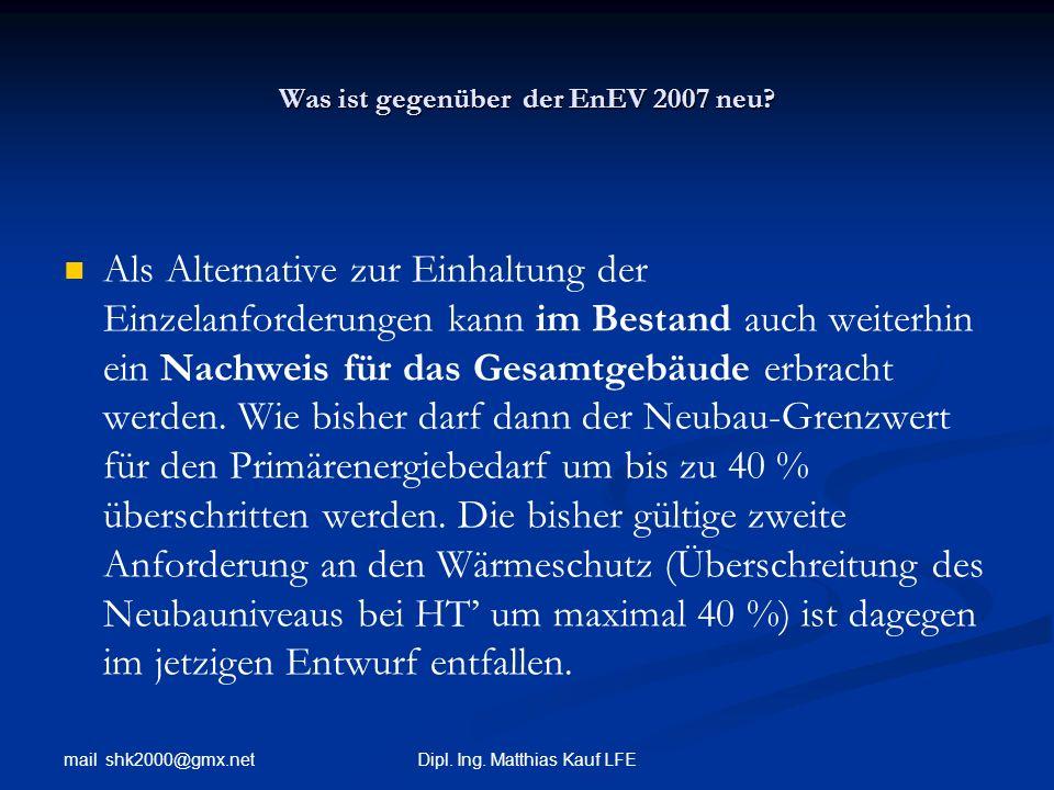 mail shk2000@gmx.net Dipl. Ing. Matthias Kauf LFE Was ist gegenüber der EnEV 2007 neu? Als Alternative zur Einhaltung der Einzelanforderungen kann im