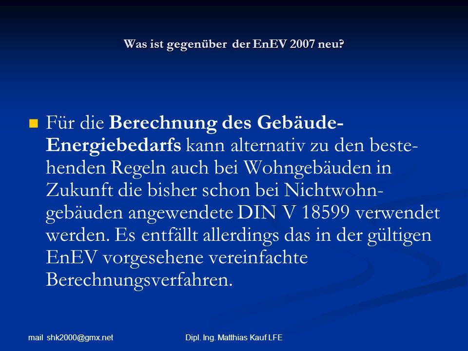mail shk2000@gmx.net Dipl. Ing. Matthias Kauf LFE Was ist gegenüber der EnEV 2007 neu? Für die Berechnung des Gebäude- Energiebedarfs kann alternativ