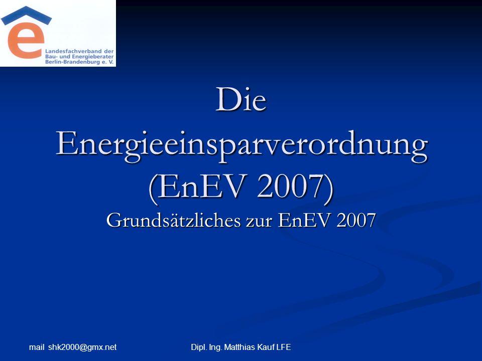 mail shk2000@gmx.net Dipl. Ing. Matthias Kauf LFE Die Energieeinsparverordnung (EnEV 2007) Grundsätzliches zur EnEV 2007
