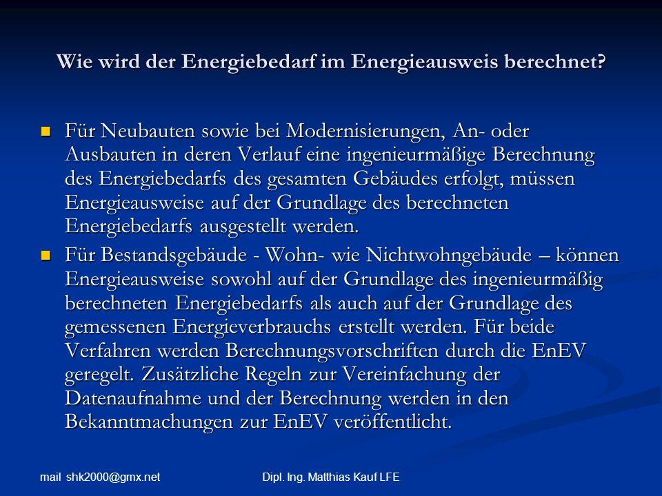 mail shk2000@gmx.net Dipl. Ing. Matthias Kauf LFE Wie wird der Energiebedarf im Energieausweis berechnet? Für Neubauten sowie bei Modernisierungen, An