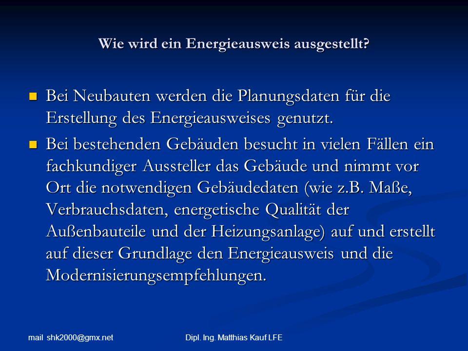 mail shk2000@gmx.net Dipl. Ing. Matthias Kauf LFE Wie wird ein Energieausweis ausgestellt? Bei Neubauten werden die Planungsdaten für die Erstellung d