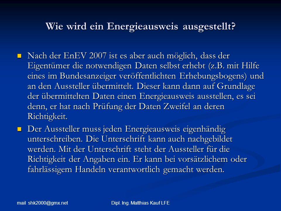 mail shk2000@gmx.net Dipl. Ing. Matthias Kauf LFE Wie wird ein Energieausweis ausgestellt? Nach der EnEV 2007 ist es aber auch möglich, dass der Eigen