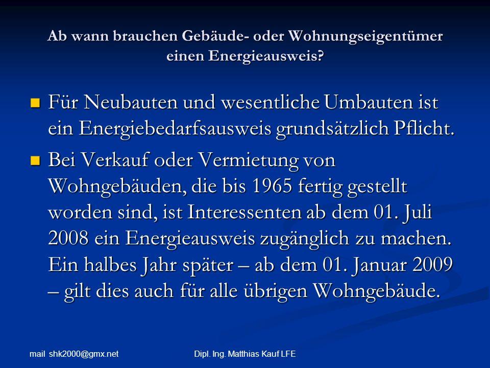mail shk2000@gmx.net Dipl. Ing. Matthias Kauf LFE Ab wann brauchen Gebäude- oder Wohnungseigentümer einen Energieausweis? Für Neubauten und wesentlich