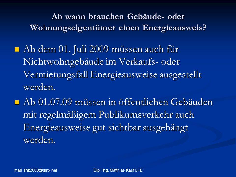 mail shk2000@gmx.net Dipl. Ing. Matthias Kauf LFE Ab wann brauchen Gebäude- oder Wohnungseigentümer einen Energieausweis? Ab dem 01. Juli 2009 müssen