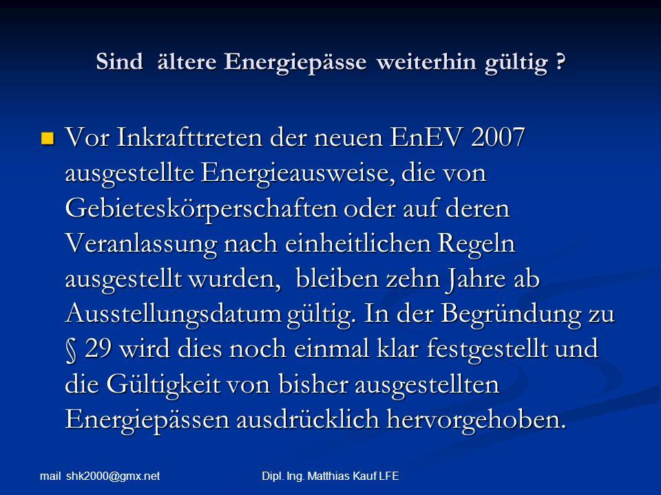 mail shk2000@gmx.net Dipl. Ing. Matthias Kauf LFE Sind ältere Energiepässe weiterhin gültig ? Vor Inkrafttreten der neuen EnEV 2007 ausgestellte Energ