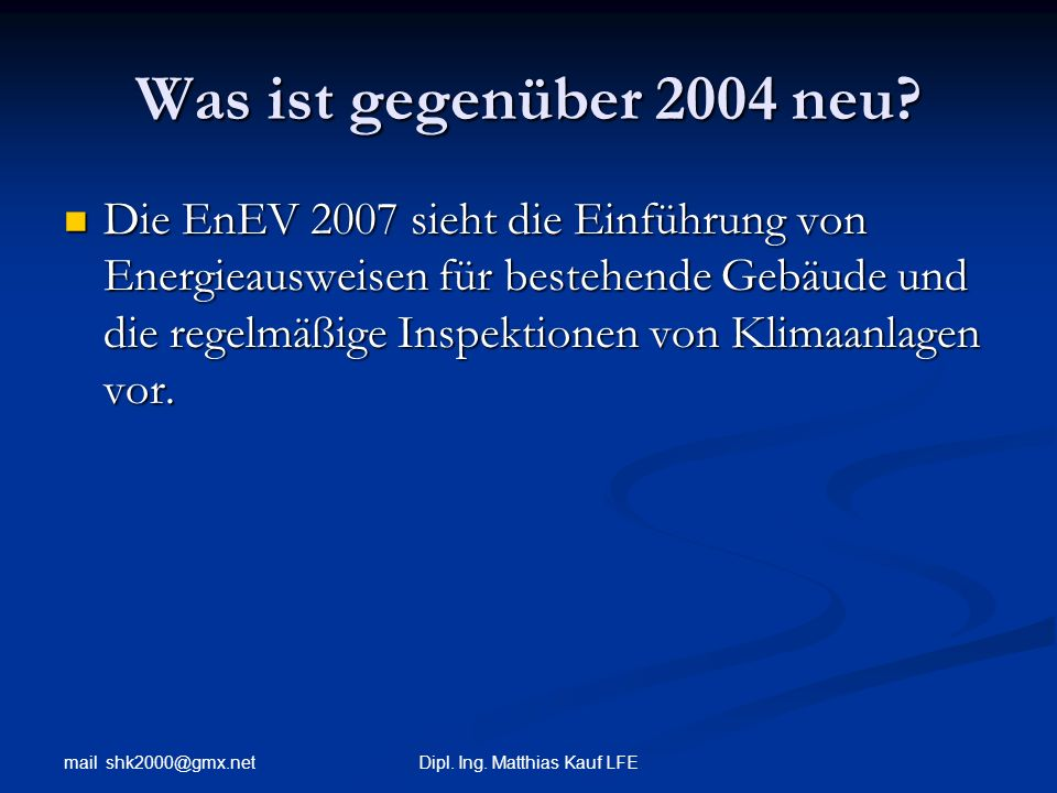 mail shk2000@gmx.net Dipl. Ing. Matthias Kauf LFE Was ist gegenüber 2004 neu? Die EnEV 2007 sieht die Einführung von Energieausweisen für bestehende G