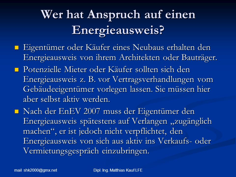 mail shk2000@gmx.net Dipl. Ing. Matthias Kauf LFE Wer hat Anspruch auf einen Energieausweis? Eigentümer oder Käufer eines Neubaus erhalten den Energie