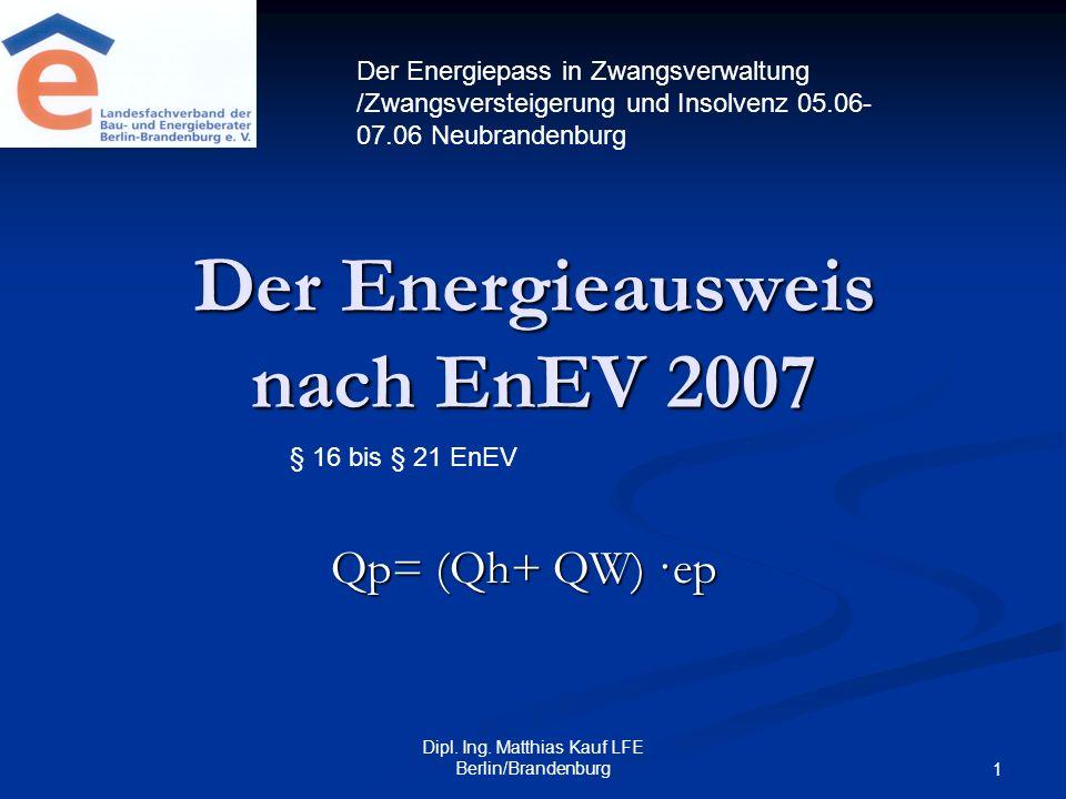 Dipl. Ing. Matthias Kauf LFE Berlin/Brandenburg 1 Der Energieausweis nach EnEV 2007 Qp= (Qh+ QW) ·ep Der Energiepass in Zwangsverwaltung /Zwangsverste