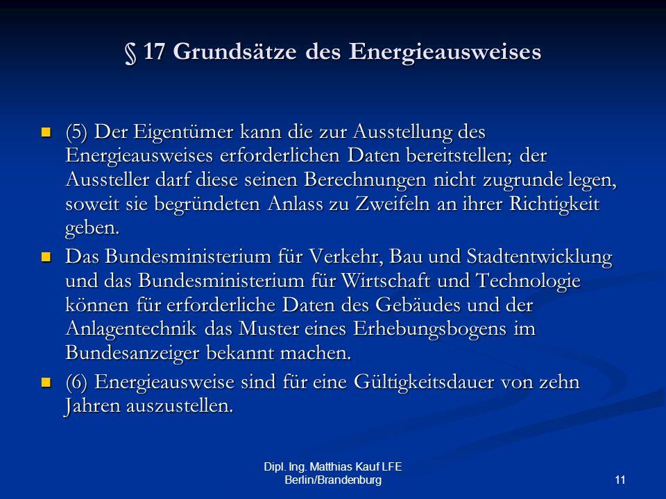 11 Dipl. Ing. Matthias Kauf LFE Berlin/Brandenburg § 17 Grundsätze des Energieausweises (5) Der Eigentümer kann die zur Ausstellung des Energieausweis