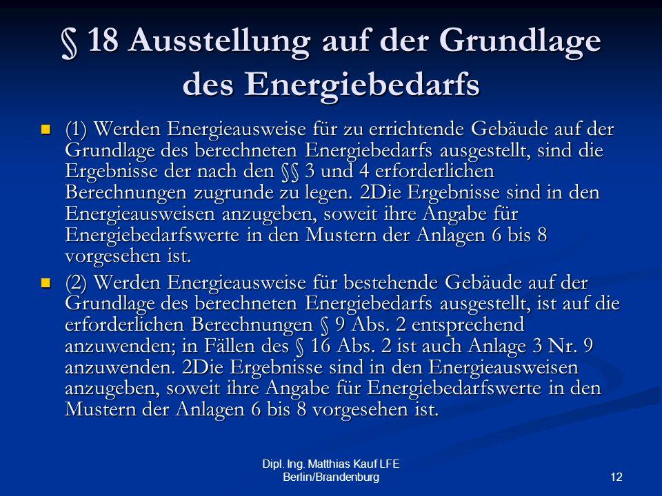 12 Dipl. Ing. Matthias Kauf LFE Berlin/Brandenburg § 18 Ausstellung auf der Grundlage des Energiebedarfs (1) Werden Energieausweise für zu errichtende