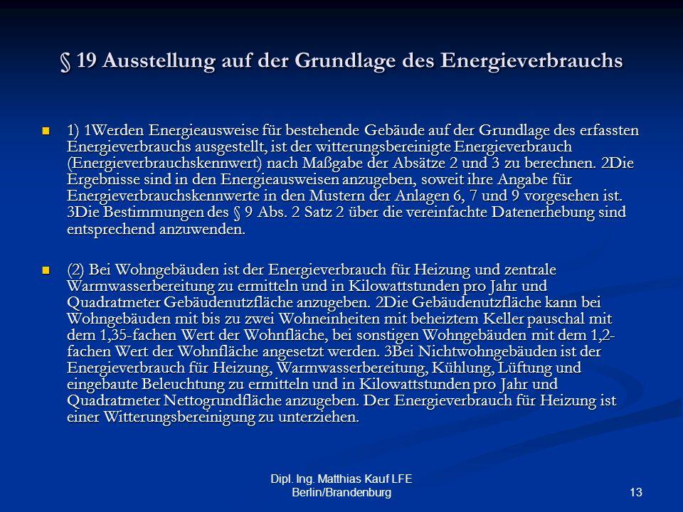 13 Dipl. Ing. Matthias Kauf LFE Berlin/Brandenburg § 19 Ausstellung auf der Grundlage des Energieverbrauchs 1) 1Werden Energieausweise für bestehende