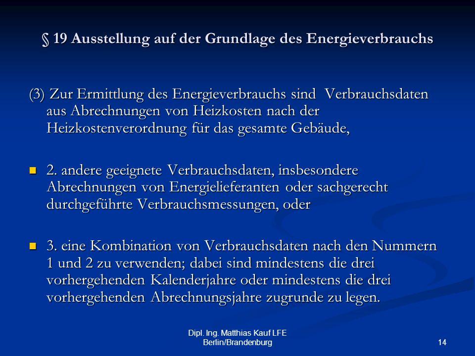 14 Dipl. Ing. Matthias Kauf LFE Berlin/Brandenburg § 19 Ausstellung auf der Grundlage des Energieverbrauchs (3) Zur Ermittlung des Energieverbrauchs s