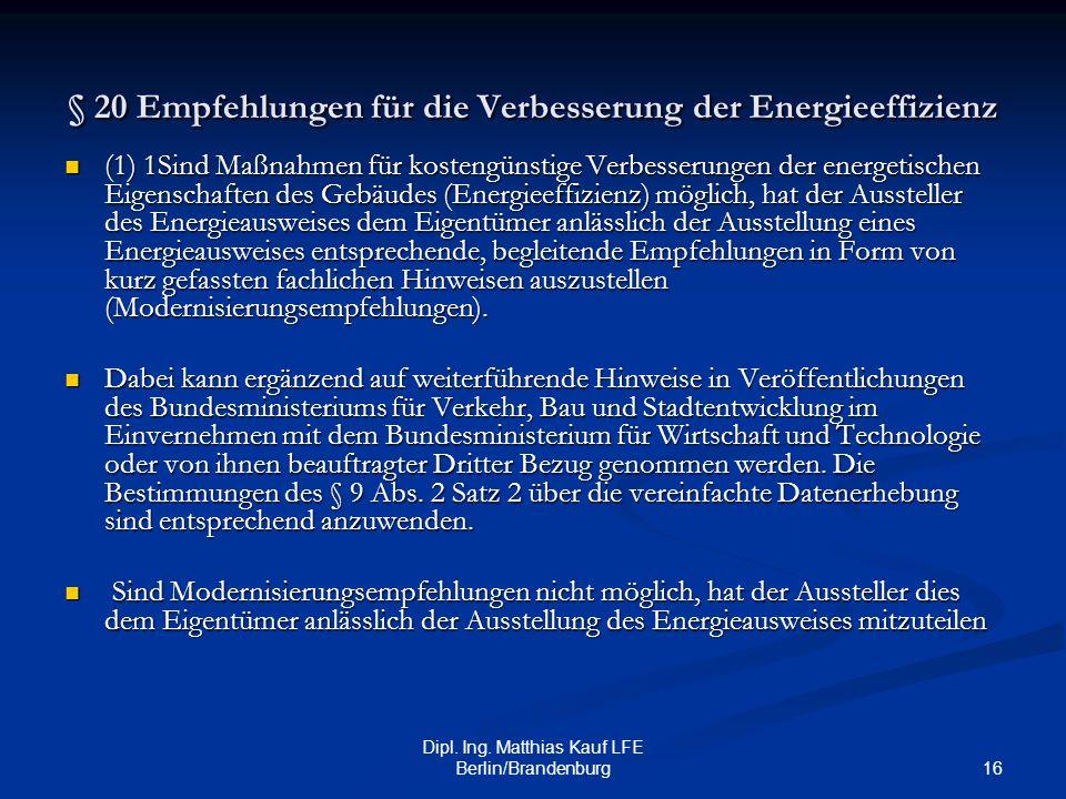 16 Dipl. Ing. Matthias Kauf LFE Berlin/Brandenburg § 20 Empfehlungen für die Verbesserung der Energieeffizienz (1) 1Sind Maßnahmen für kostengünstige