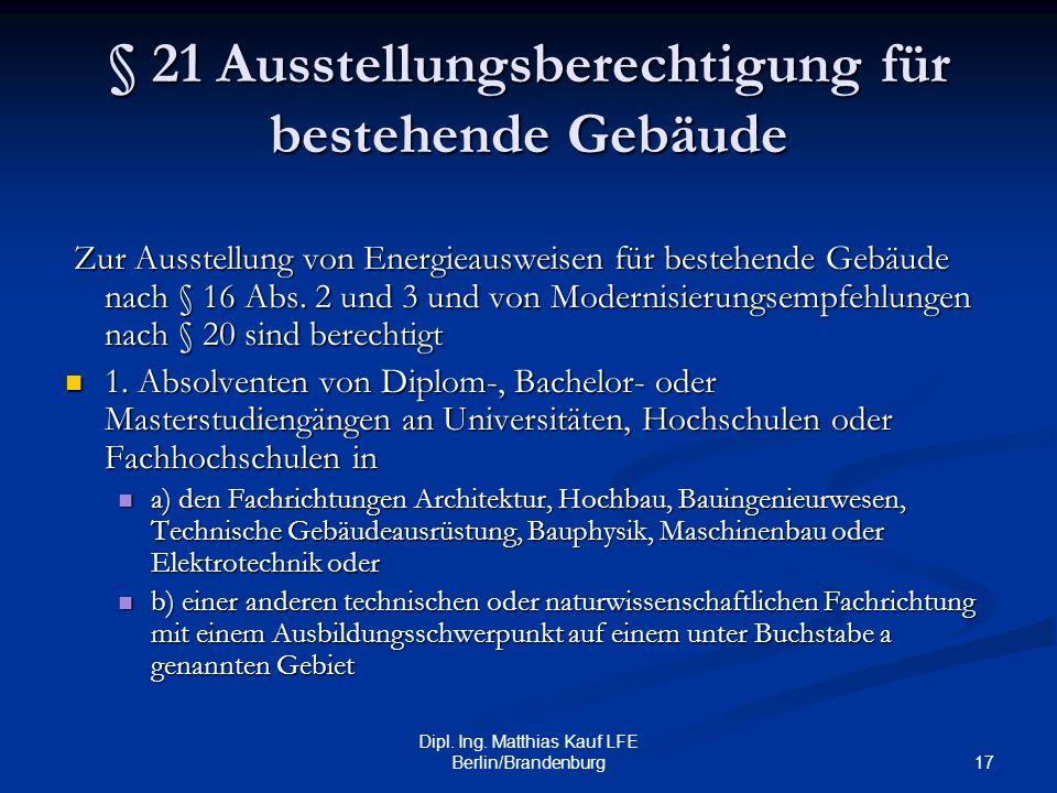17 Dipl. Ing. Matthias Kauf LFE Berlin/Brandenburg § 21 Ausstellungsberechtigung für bestehende Gebäude Zur Ausstellung von Energieausweisen für beste