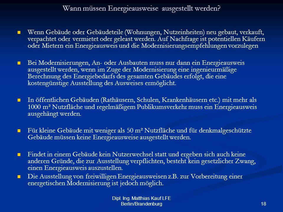 18 Dipl. Ing. Matthias Kauf LFE Berlin/Brandenburg Wann müssen Energieausweise ausgestellt werden? Wenn Gebäude oder Gebäudeteile (Wohnungen, Nutzeinh