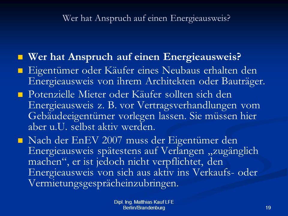 19 Dipl. Ing. Matthias Kauf LFE Berlin/Brandenburg Wer hat Anspruch auf einen Energieausweis? Eigentümer oder Käufer eines Neubaus erhalten den Energi