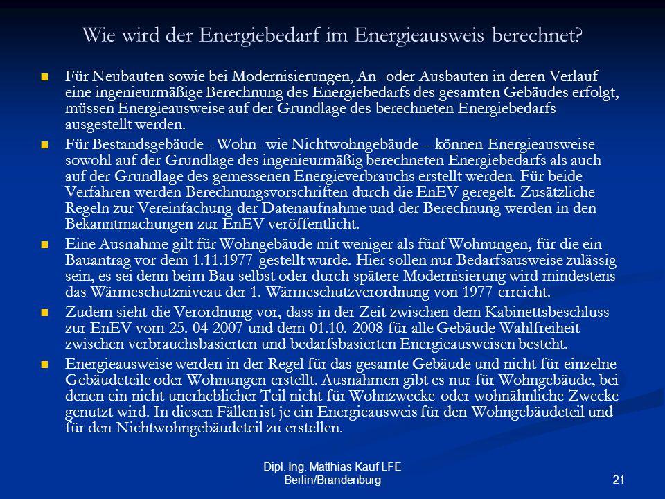 21 Dipl. Ing. Matthias Kauf LFE Berlin/Brandenburg Wie wird der Energiebedarf im Energieausweis berechnet? Für Neubauten sowie bei Modernisierungen, A