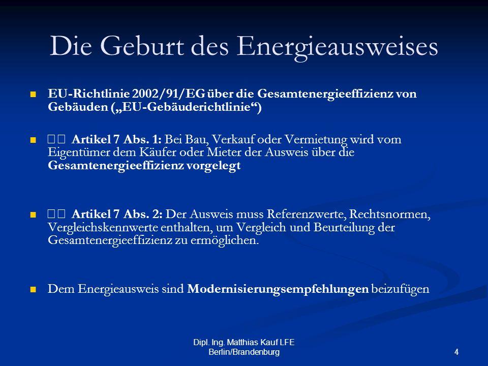 4 Dipl. Ing. Matthias Kauf LFE Berlin/Brandenburg Die Geburt des Energieausweises EU-Richtlinie 2002/91/EG über die Gesamtenergieeffizienz von Gebäude