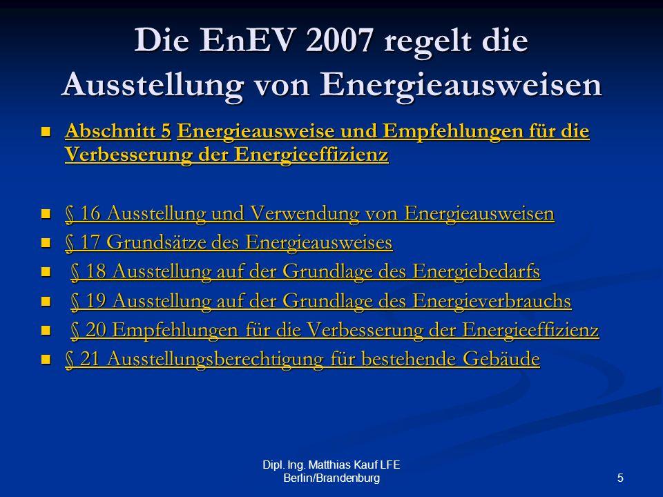 5 Dipl. Ing. Matthias Kauf LFE Berlin/Brandenburg Die EnEV 2007 regelt die Ausstellung von Energieausweisen Abschnitt 5 Energieausweise und Empfehlung