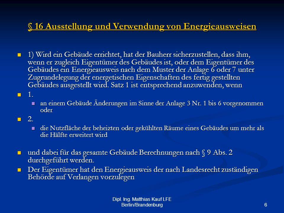 6 Dipl. Ing. Matthias Kauf LFE Berlin/Brandenburg § 16 Ausstellung und Verwendung von Energieausweisen § 16 Ausstellung und Verwendung von Energieausw