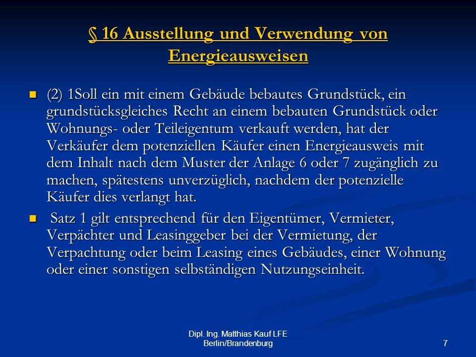 7 Dipl. Ing. Matthias Kauf LFE Berlin/Brandenburg § 16 Ausstellung und Verwendung von Energieausweisen § 16 Ausstellung und Verwendung von Energieausw