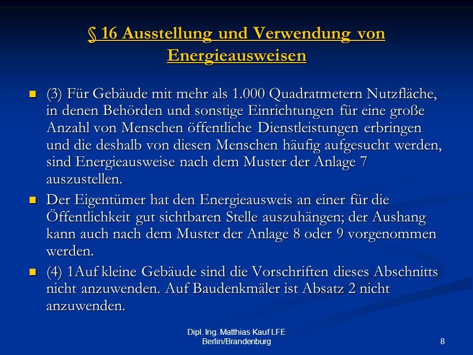 8 Dipl. Ing. Matthias Kauf LFE Berlin/Brandenburg § 16 Ausstellung und Verwendung von Energieausweisen § 16 Ausstellung und Verwendung von Energieausw