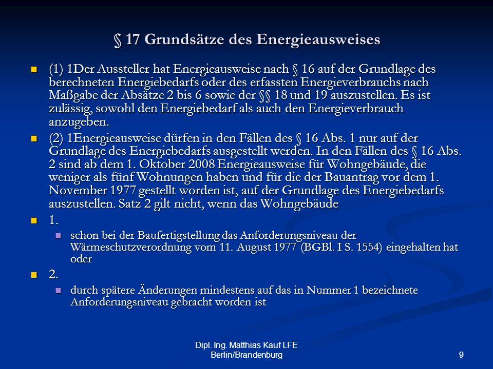 9 Dipl. Ing. Matthias Kauf LFE Berlin/Brandenburg § 17 Grundsätze des Energieausweises (1) 1Der Aussteller hat Energieausweise nach § 16 auf der Grund