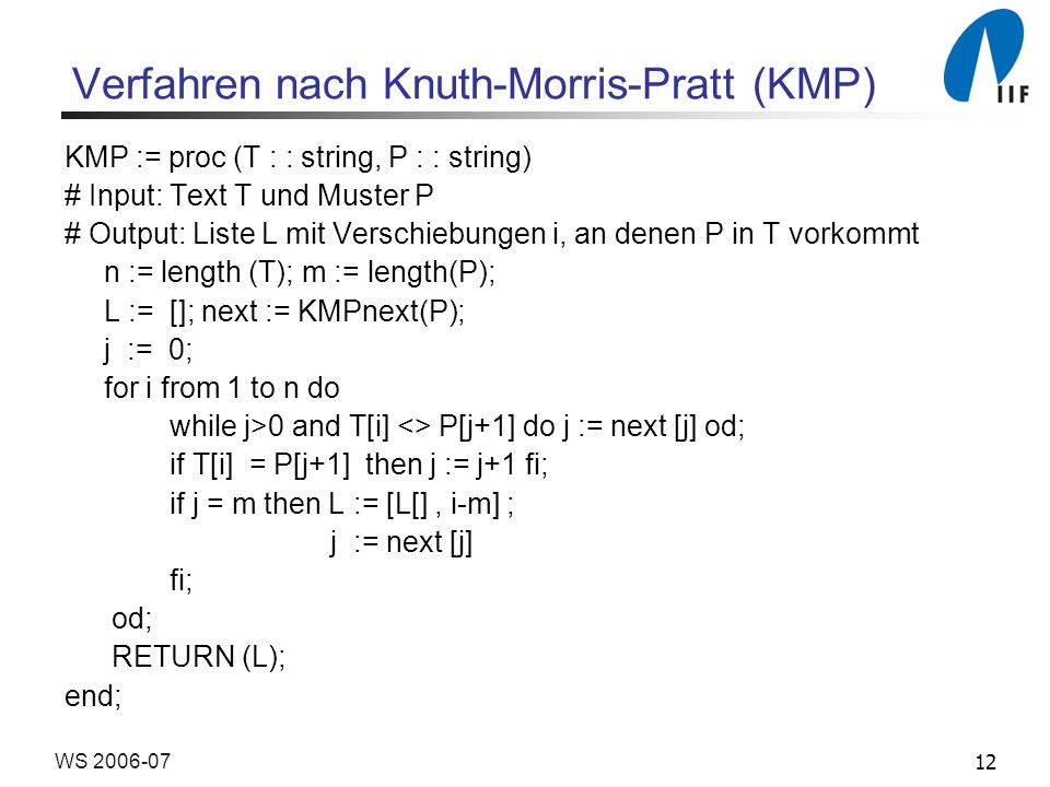 12WS 2006-07 Verfahren nach Knuth-Morris-Pratt (KMP) KMP := proc (T : : string, P : : string) # Input: Text T und Muster P # Output: Liste L mit Verschiebungen i, an denen P in T vorkommt n := length (T); m := length(P); L := []; next := KMPnext(P); j := 0; for i from 1 to n do while j>0 and T[i] <> P[j+1] do j := next [j] od; if T[i] = P[j+1] then j := j+1 fi; if j = m then L := [L[], i-m] ; j := next [j] fi; od; RETURN (L); end;