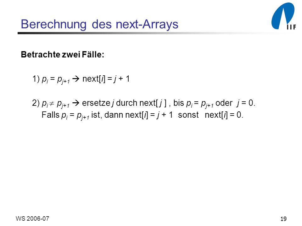 19WS 2006-07 Berechnung des next-Arrays Betrachte zwei Fälle: 1) p i = p j+1 next[i] = j + 1 2) p i p j+1 ersetze j durch next[ j ], bis p i = p j+1 oder j = 0.