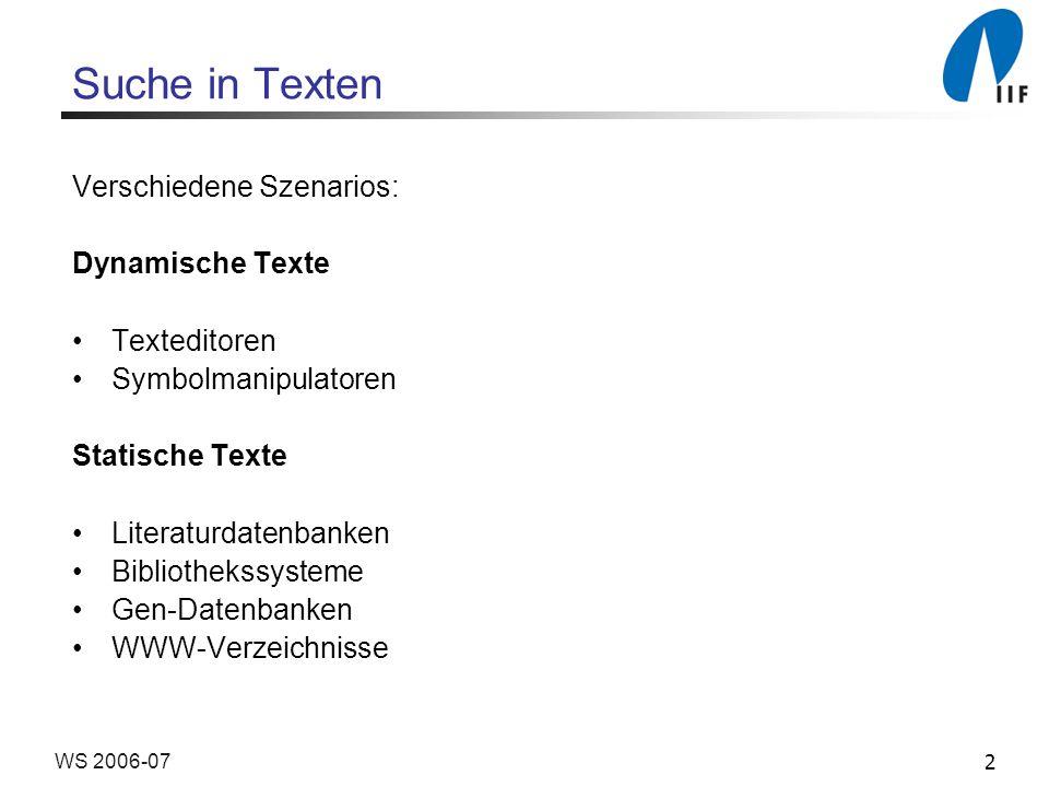 2WS 2006-07 Suche in Texten Verschiedene Szenarios: Dynamische Texte Texteditoren Symbolmanipulatoren Statische Texte Literaturdatenbanken Bibliothekssysteme Gen-Datenbanken WWW-Verzeichnisse