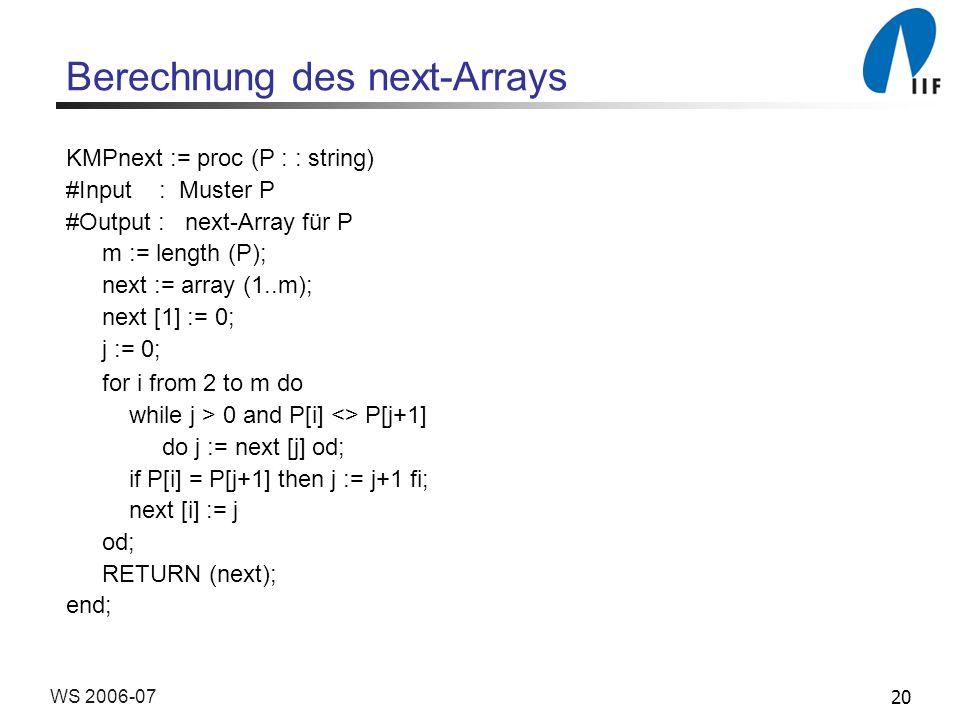 20WS 2006-07 Berechnung des next-Arrays KMPnext := proc (P : : string) #Input : Muster P #Output : next-Array für P m := length (P); next := array (1.