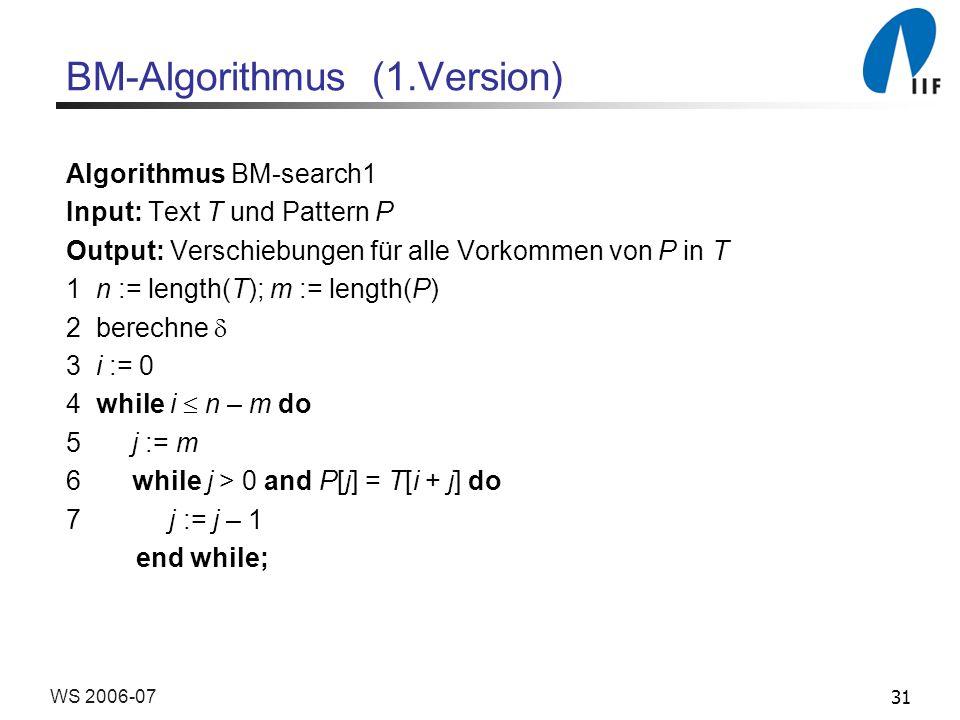 31WS 2006-07 BM-Algorithmus (1.Version) Algorithmus BM-search1 Input: Text T und Pattern P Output: Verschiebungen für alle Vorkommen von P in T 1 n := length(T); m := length(P) 2 berechne 3 i := 0 4 while i n – m do 5 j := m 6 while j > 0 and P[j] = T[i + j] do 7 j := j – 1 end while;