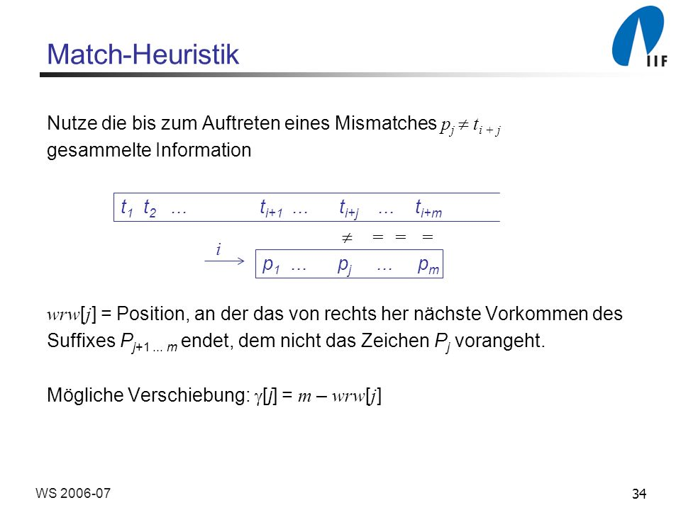 34WS 2006-07 Match-Heuristik Nutze die bis zum Auftreten eines Mismatches p j t i + j gesammelte Information wrw [ j ] = Position, an der das von rechts her nächste Vorkommen des Suffixes P j+1...