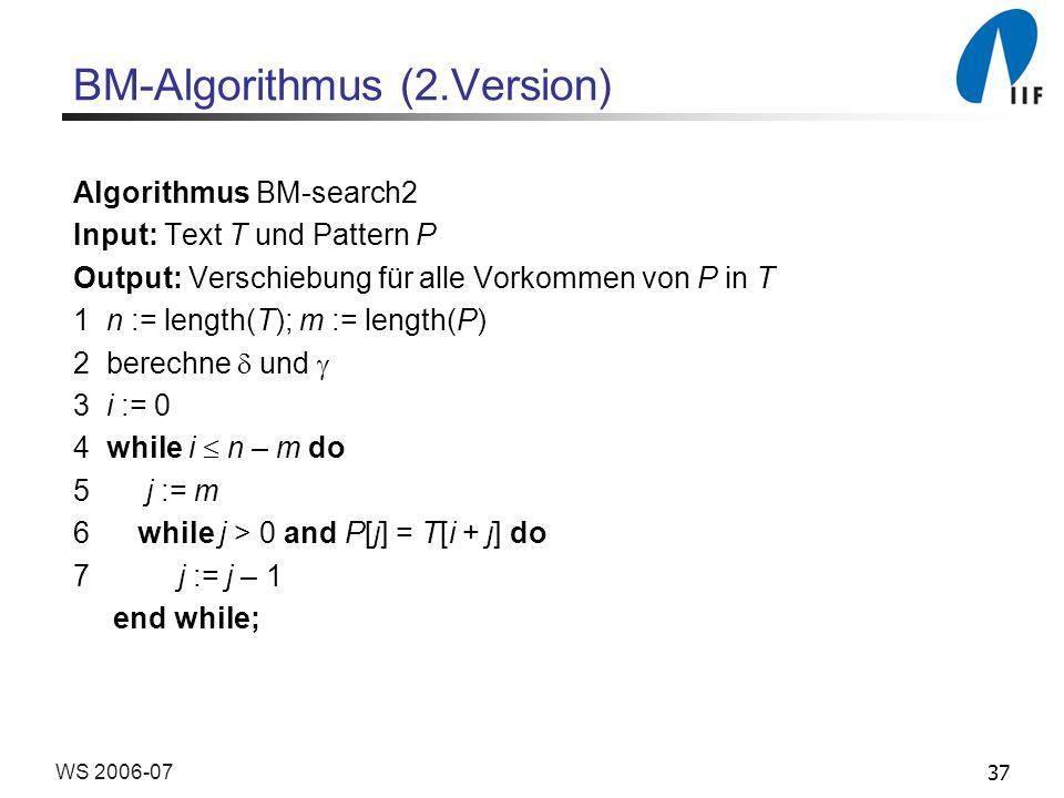 37WS 2006-07 BM-Algorithmus (2.Version) Algorithmus BM-search2 Input: Text T und Pattern P Output: Verschiebung für alle Vorkommen von P in T 1 n := length(T); m := length(P) 2 berechne und 3 i := 0 4 while i n – m do 5 j := m 6 while j > 0 and P[j] = T[i + j] do 7 j := j – 1 end while;