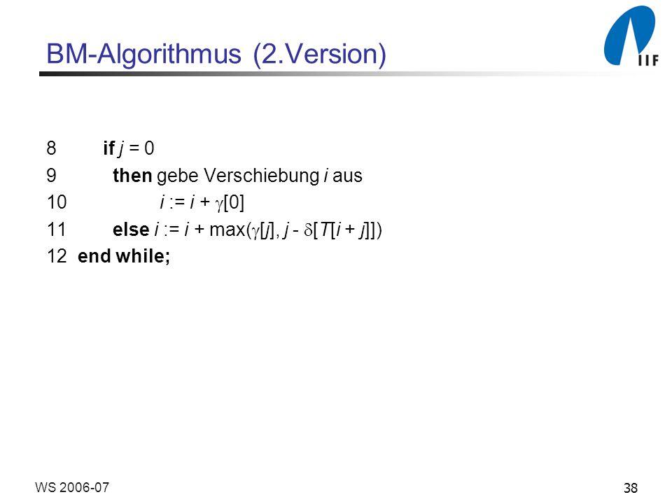 38WS 2006-07 BM-Algorithmus (2.Version) 8 if j = 0 9 then gebe Verschiebung i aus 10 i := i + [0] 11 else i := i + max( [j], j - [T[i + j]]) 12 end while;