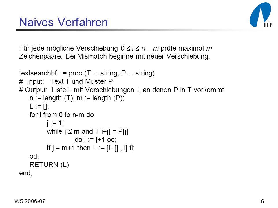 17WS 2006-07 Verfahren nach Knuth-Morris-Pratt (KMP) Laufzeit: Textzeiger i wird nie zurückgesetzt Textzeiger i und Musterzeiger j werden stets gemeinsam inkrementiert Es ist next[j] < j; j kann nur so oft herabgesetzt werden, wie es heraufgesetzt wurde.