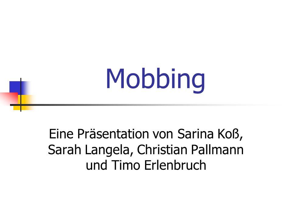 Mobbing Eine Präsentation von Sarina Koß, Sarah Langela, Christian Pallmann und Timo Erlenbruch