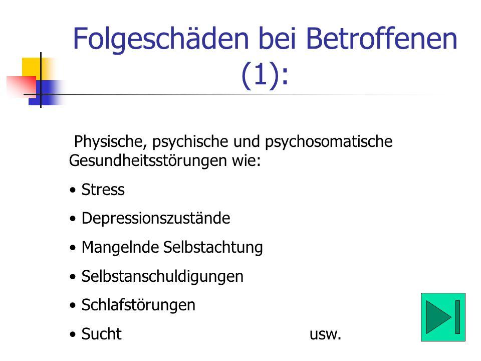 Folgeschäden bei Betroffenen (1): Physische, psychische und psychosomatische Gesundheitsstörungen wie: Stress Depressionszustände Mangelnde Selbstacht