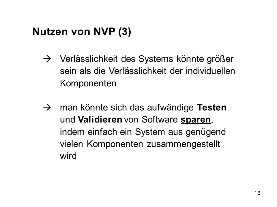 13 Nutzen von NVP (3) Verlässlichkeit des Systems könnte größer sein als die Verlässlichkeit der individuellen Komponenten man könnte sich das aufwänd