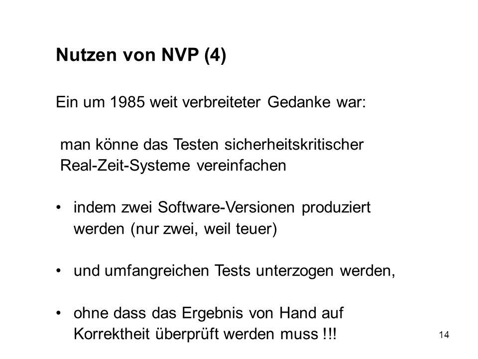 14 Nutzen von NVP (4) Ein um 1985 weit verbreiteter Gedanke war: man könne das Testen sicherheitskritischer Real-Zeit-Systeme vereinfachen indem zwei