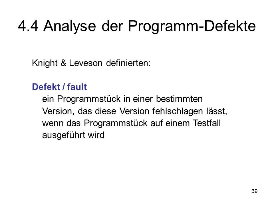 39 4.4 Analyse der Programm-Defekte Knight & Leveson definierten: Defekt / fault ein Programmstück in einer bestimmten Version, das diese Version fehl